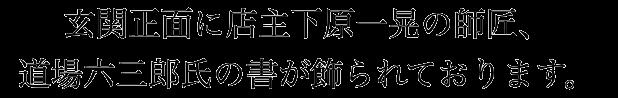 玄関正面に店主下原一晃の師匠、道場六三郎氏の書が飾られております。