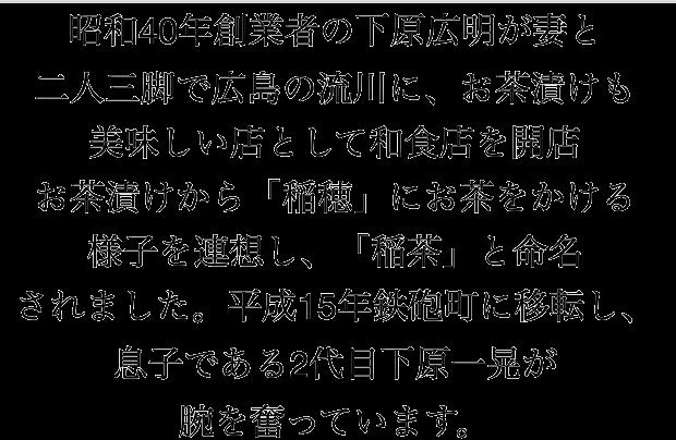 昭和40年創業者の下原広明が妻と二人三脚で広島の流川に、お茶漬けも美味しい店として和食店を開店お茶漬けから「稲穂」にお茶をかける様子を連想し、「稲茶」と命名されました。平成15年鉄砲町に移転し、息子である2代目下原一晃が腕を奮っています。